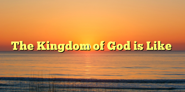 the kingdom of god is like The kingdom of god strategy the kingdom of god is like a mustard seed it starts off small, but grows gradually into a mighty tree (mark.