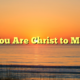 You Are Christ to Me