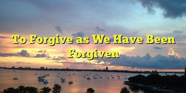 To Forgive as We Have Been Forgiven