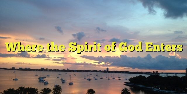 Where the Spirit of God Enters