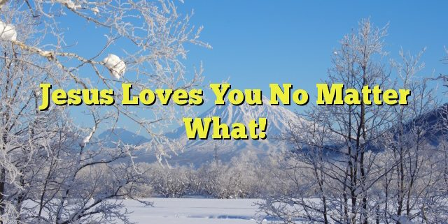 Jesus Loves You No Matter What!