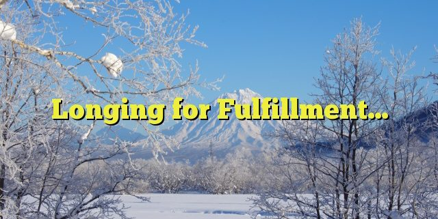 Longing for Fulfillment…