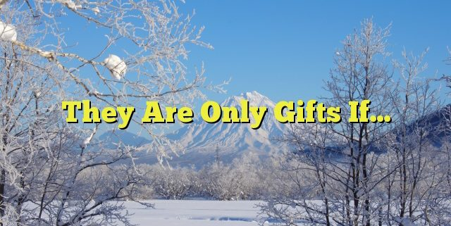 They Are Only Gifts If…