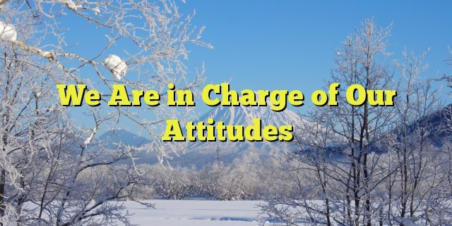 We Are in Charge of Our Attitudes
